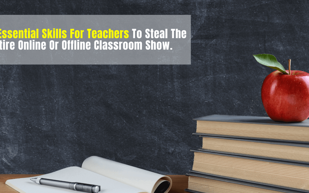 5 Essential Skills For Teachers To Steal The Entire Online Or Offline Classroom Show.
