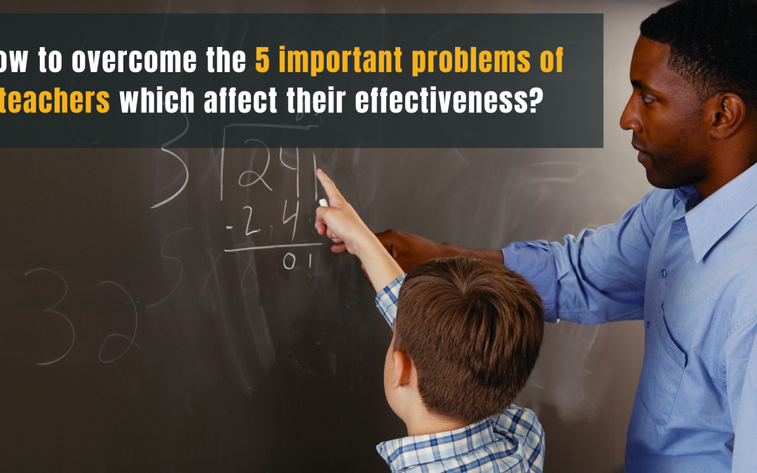 How to overcome the 5 important problems of teachers which affect their effectiveness?